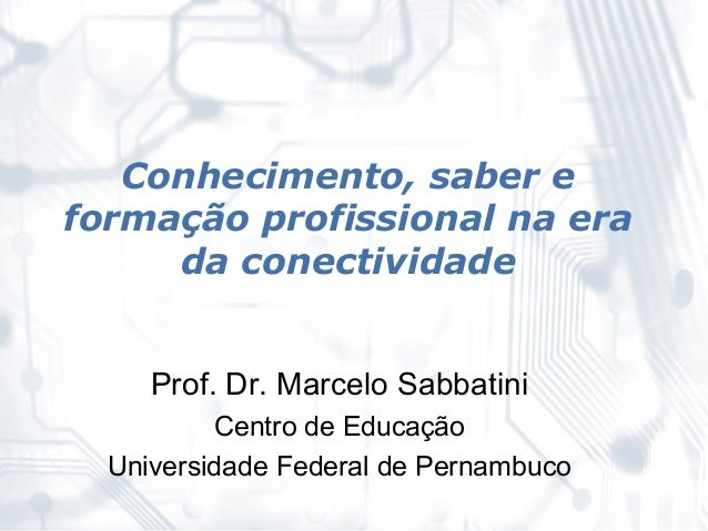 Conhecimento, saber eformação profissional na era     da conectividade     Prof. Dr. Marcelo Sabbatini          Centro de ...