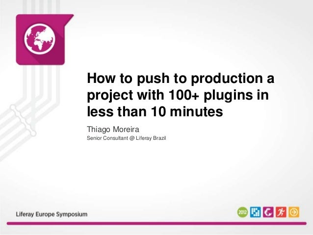 How to push to production aproject with 100+ plugins inless than 10 minutesThiago MoreiraSenior Consultant @ Liferay Brazil