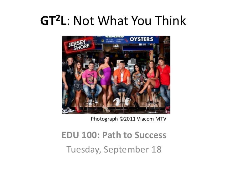 GT2L: Not What You Think         Photograph ©2011 Viacom MTV   EDU 100: Path to Success    Tuesday, September 18