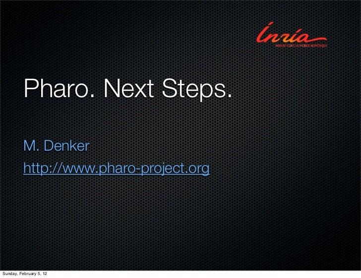 Pharo. Next Steps.          M. Denker          http://www.pharo-project.orgSunday, February 5, 12