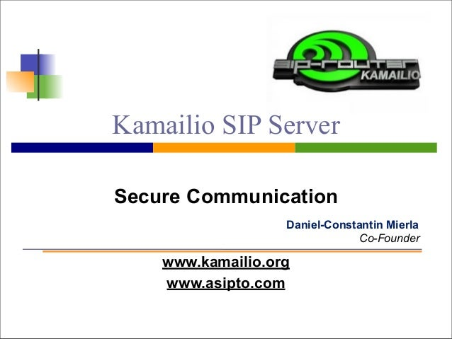 Kamailio SIP Server  Secure Communication  Daniel-Constantin Mierla  www.kamailio.org  www.asipto.com  Co-Founder