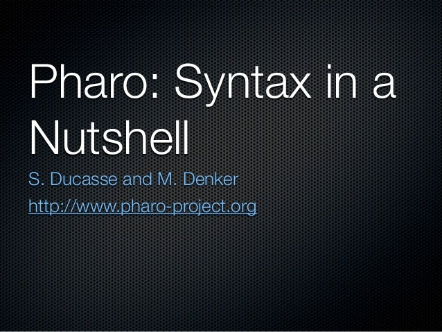 Pharo: Syntax in aNutshellS. Ducasse and M. Denkerhttp://www.pharo-project.org