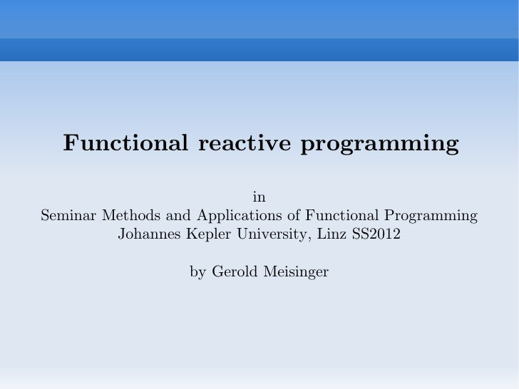 Functional reactive programming                            inSeminar Methods and Applications of Functional Programming   ...