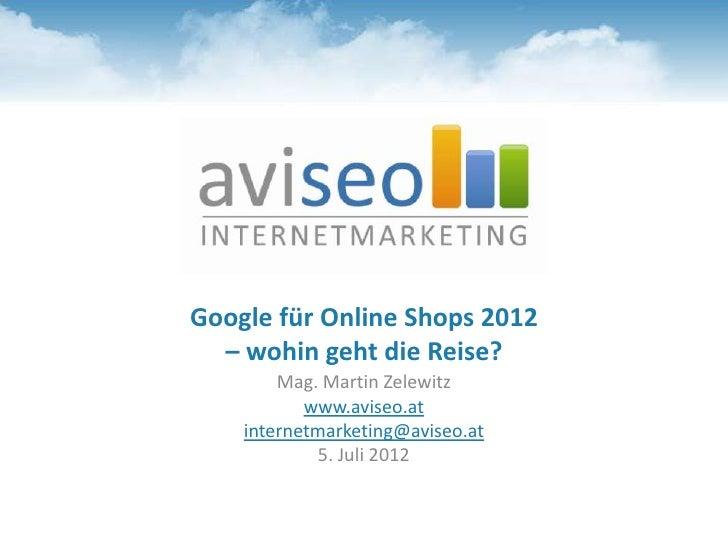 Google für Online Shops 2012  – wohin geht die Reise?        Mag. Martin Zelewitz           www.aviseo.at    internetmarke...