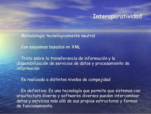 Interoperatividad Metodología tecnológicamente neutral Con esquemas basados en XML Trata sobre la transferencia de informa...