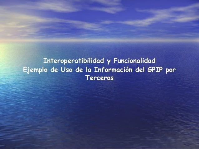Interoperatibilidad y Funcionalidad Ejemplo de Uso de la Información del GPIP por Terceros