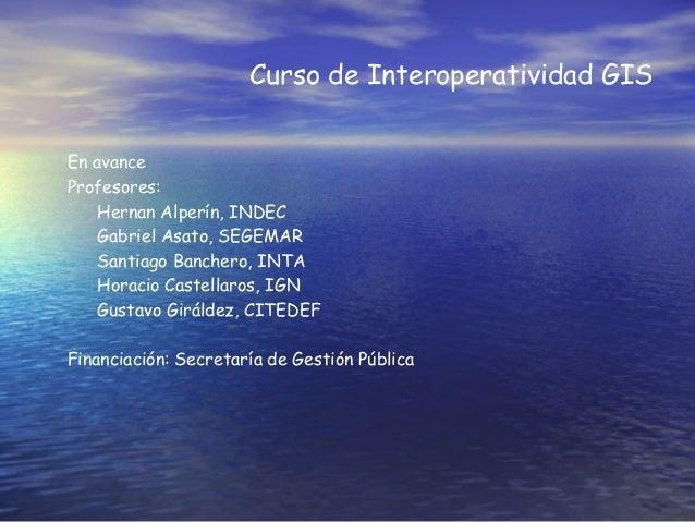 Curso de Interoperatividad GIS En avance Profesores: Hernan Alperín, INDEC Gabriel Asato, SEGEMAR Santiago Banchero, INTA ...