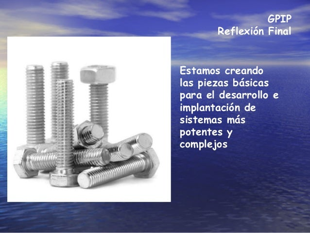 GPIP Reflexión Final Estamos creando las piezas básicas para el desarrollo e implantación de sistemas más potentes y compl...