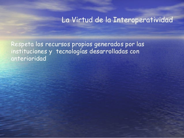 La Virtud de la Interoperatividad Respeta los recursos propios generados por las instituciones y tecnologías desarrolladas...
