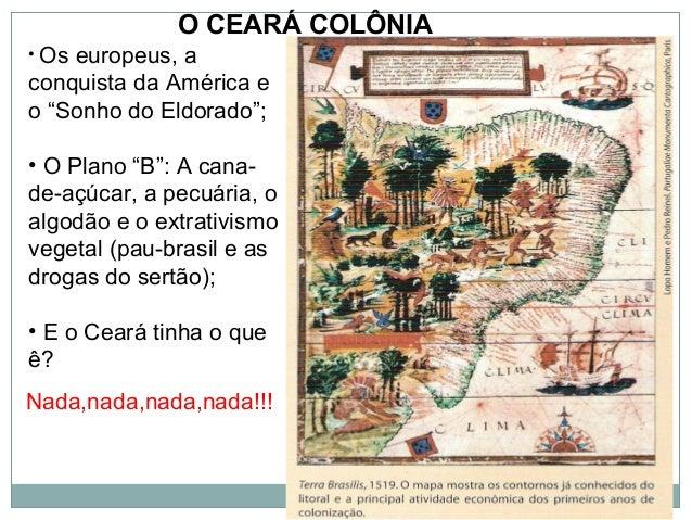 """O CEARÁ COLÔNIA• Oseuropeus, aconquista da América eo """"Sonho do Eldorado"""";• O Plano """"B"""": A cana-de-açúcar, a pecuária, oal..."""