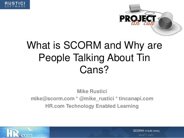 What is SCORM and Why are People Talking About Tin          Cans?                Mike Rusticimike@scorm.com * @mike_rustic...