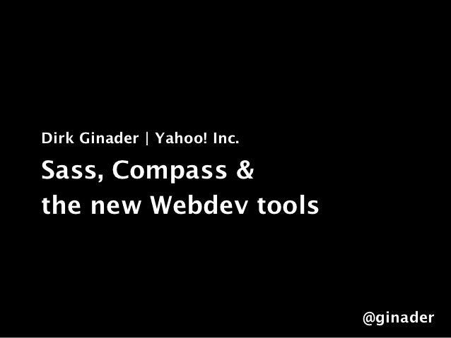Dirk Ginader   Yahoo! Inc.Sass, Compass &the new Webdev tools                             @ginader