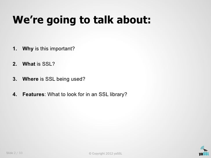 We're going to talk about:    1.    Why is this important?    2.    What is SSL?    3.    Where is SSL being used?    4...
