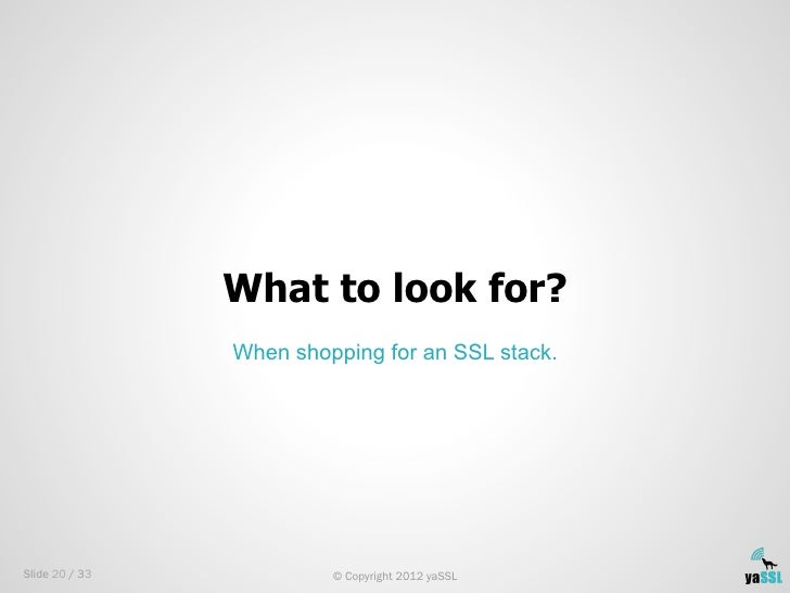 What to look for?                When shopping for an SSL stack.Slide 20 / 33            © Copyright 2012 yaSSL