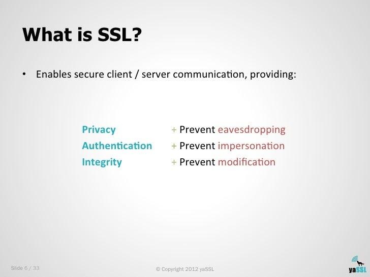 What is SSL?    • Enables secure client / server communicaSon, providing:                           Priva...