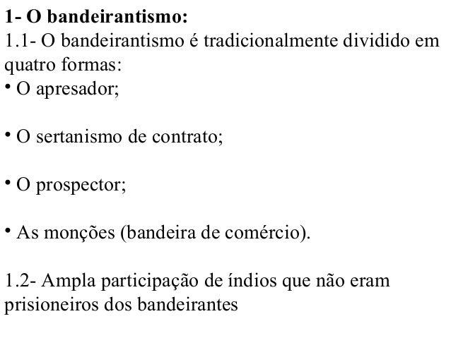 1- O bandeirantismo:1.1- O bandeirantismo é tradicionalmente dividido emquatro formas:• O apresador;• O sertanismo de cont...