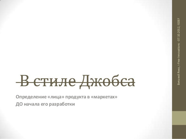 Определение «лица» продукта в «маркетах» ДО начала его разработки  Виталий Янко, i-Free Innovations - 07.10.2012, ISDEF  В...