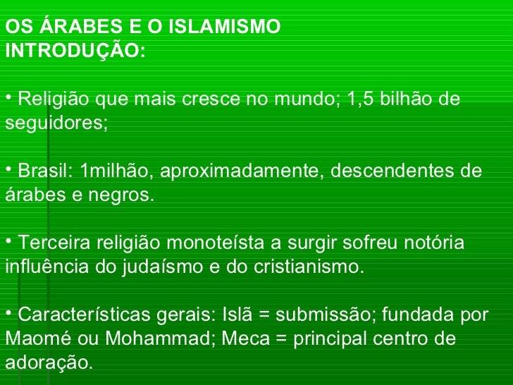 OS ÁRABES E O ISLAMISMOINTRODUÇÃO:• Religião que mais cresce no mundo; 1,5 bilhão deseguidores;• Brasil: 1milhão, aproxima...