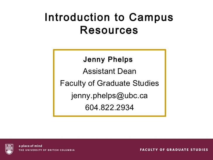 Introduction to Campus      Resources        Jenny Phelps        Assistant Dean  Faculty of Graduate Studies     jenny.phe...