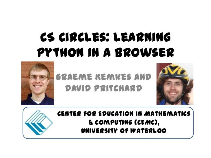 CS Circles: LearningPython in a Browser  Graeme Kemkes and    David Pritchard  Center for Education in Mathematics        ...