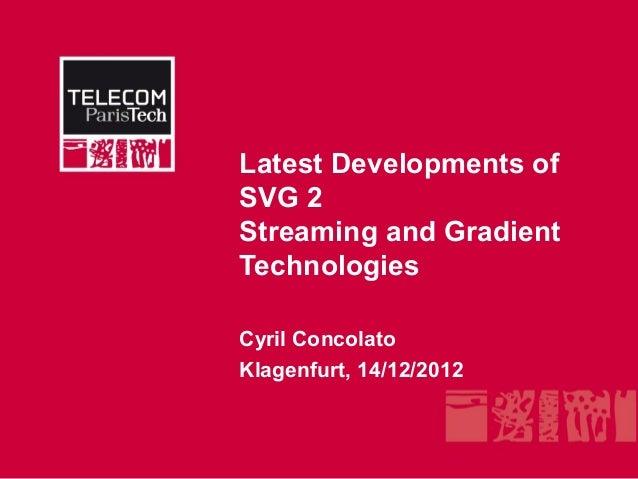 Latest Developments ofSVG 2Streaming and GradientTechnologiesCyril ConcolatoKlagenfurt, 14/12/2012