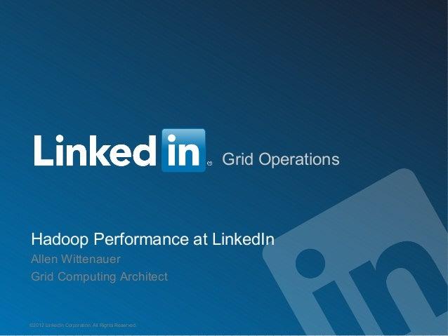 Grid OperationsHadoop Performance at LinkedInAllen WittenauerGrid Computing Architect©2012 LinkedIn Corporation. All Right...