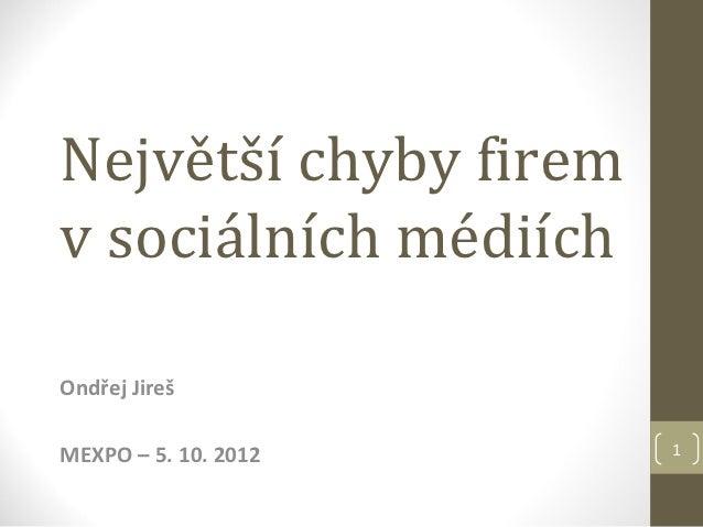 Největší chyby firemv sociálních médiíchOndřej JirešMEXPO – 5. 10. 2012    1
