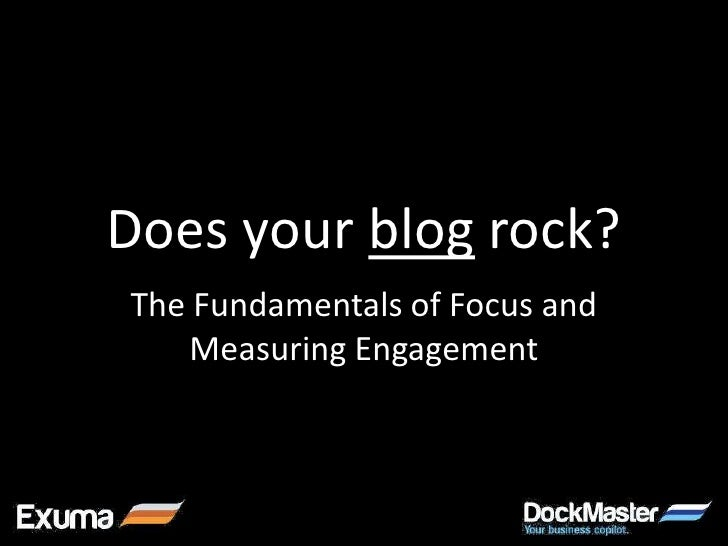 Does your blog rock?The Fundamentals of Focus and   Measuring Engagement