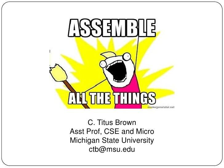 C. Titus BrownAsst Prof, CSE and MicroMichigan State University      ctb@msu.edu