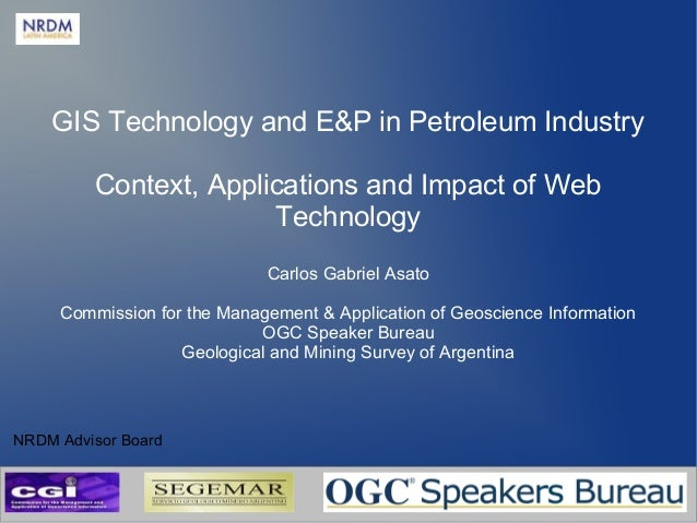 GIS Technology and E&P in Petroleum Industry Context, Applications and Impact of Web Technology Carlos Gabriel Asato Commi...