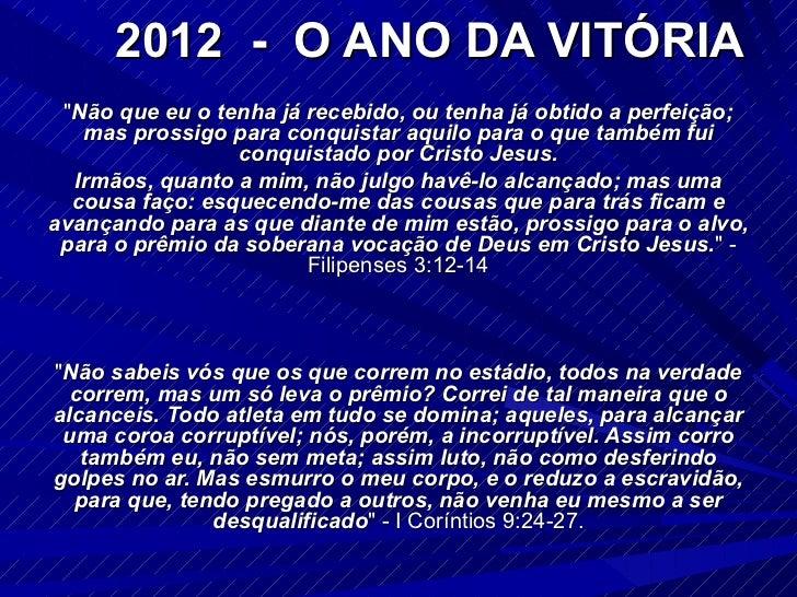 """2012  -  O ANO DA VITÓRIA """" Não que eu o tenha já recebido, ou tenha já obtido a perfeição; mas prossigo para conquis..."""