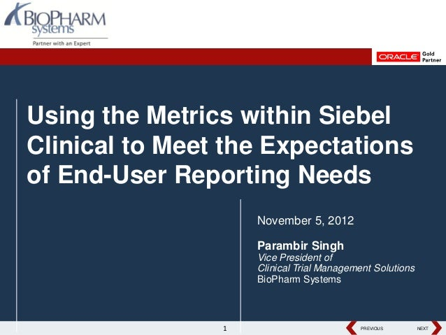 Using the Metrics within SiebelClinical to Meet the Expectationsof End-User Reporting Needs                    November 5,...