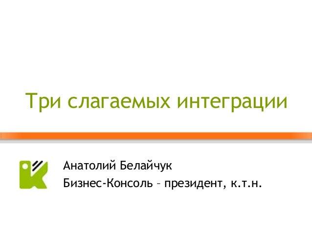 Три слагаемых интеграции   Анатолий Белайчук   Бизнес-Консоль – президент, к.т.н.