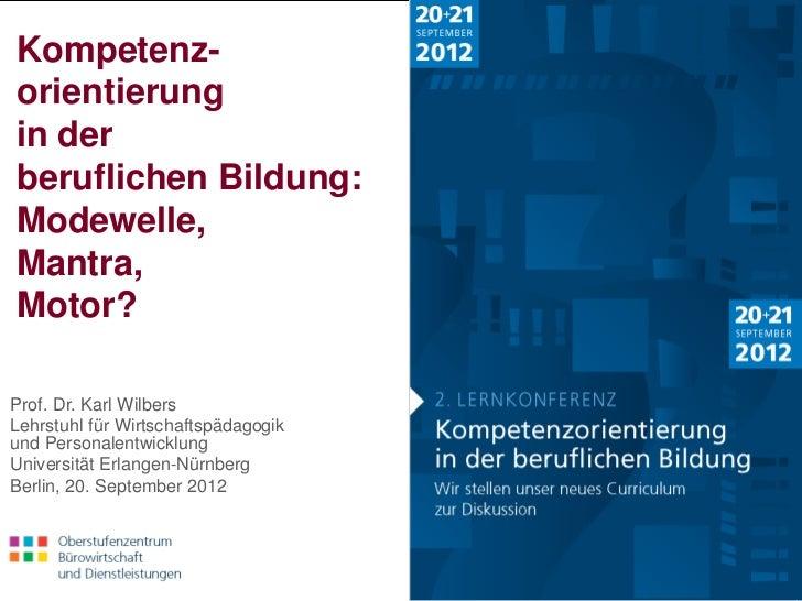 Kompetenz- orientierung in der beruflichen Bildung: Modewelle, Mantra, Motor?Prof. Dr. Karl WilbersLehrstuhl für Wirtschaf...