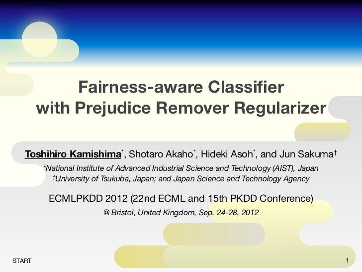 Fairness-aware Classifier        with Prejudice Remover Regularizer   Toshihiro Kamishima*, Shotaro Akaho*, Hideki Asoh*, a...