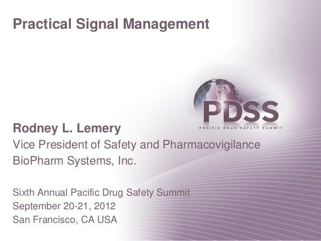 Practical Signal ManagementRodney L. LemeryVice President of Safety and PharmacovigilanceBioPharm Systems, Inc.Sixth Annua...