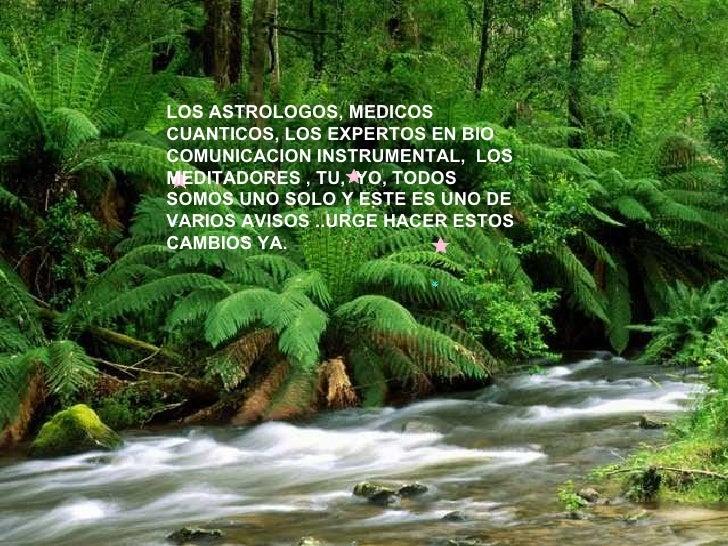 LOS ASTROLOGOS, MEDICOS CUANTICOS, LOS EXPERTOS EN BIO COMUNICACION INSTRUMENTAL, LOS MEDITADORES , TU, YO, TODOS SOMOS ...