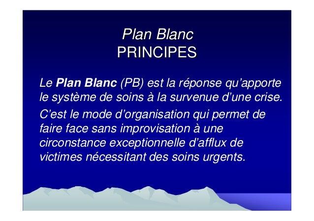 Plan Blanc              PRINCIPESLe Plan Blanc (PB) est la réponse qu'apportele système de soins à la survenue d'une crise...