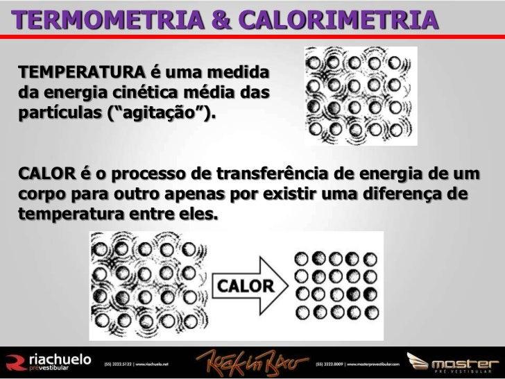 """TERMOMETRIA & CALORIMETRIATEMPERATURA é uma medidada energia cinética média daspartículas (""""agitação"""").CALOR é o processo ..."""