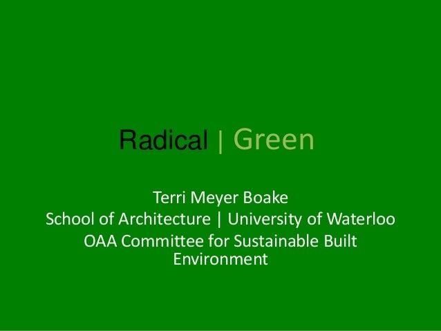 Radical   Green              Terri Meyer BoakeSchool of Architecture   University of Waterloo    OAA Committee for Sustain...