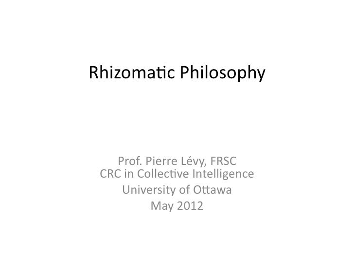 Rhizoma(c Philosophy     Prof. Pierre Lévy, FRSC  CRC in Collec(ve Intelligence      University of ...