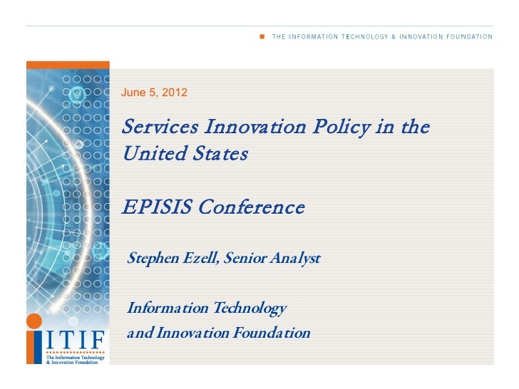 June 5, 2012Services Innovation Policy in theUnited StatesEPISIS ConferenceStephen Ezell, Senior AnalystInformation Techno...