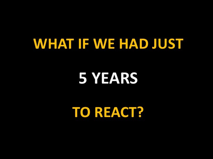 WHAT IF WE HAD JUST5 YEARS TO REACT?<br />