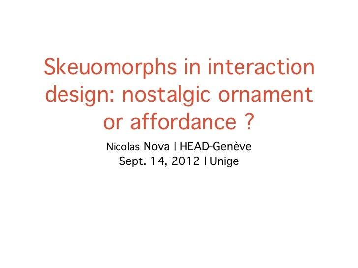 Skeuomorphs in interactiondesign: nostalgic ornament     or affordance ?      Nicolas Nova | HEAD-Genève        Sept. 14, ...