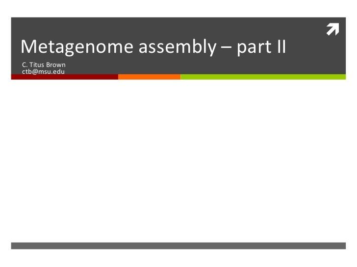 Metagenome assembly – part IIC. Titus Brownctb@msu.edu