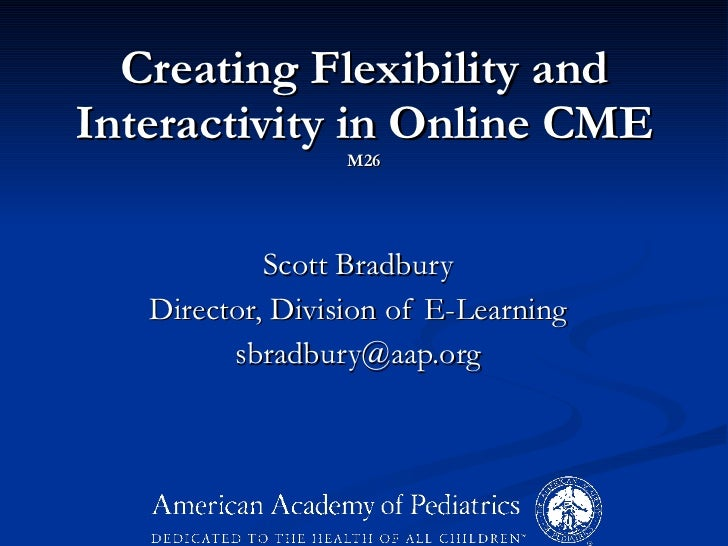 Creating Flexibility and Interactivity in Online CME M26 Scott Bradbury Director, Division of E-Learning [email_address]