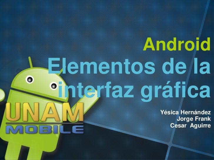 AndroidElementos de la interfaz gráfica           Yésica Hernández                Jorge Frank              Cesar Aguirre