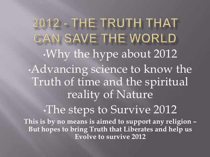 2012 - The Truth That can save The World<br /><ul><li>Why the hype about 2012