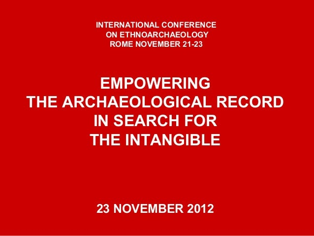 EMPOWERING THE ARCHAEOLOGICAL RECORD IN SEARCH FOR THE INTANGIBLE 23 NOVEMBER 2012 INTERNATIONAL CONFERENCE ON ETHNOARCHAE...