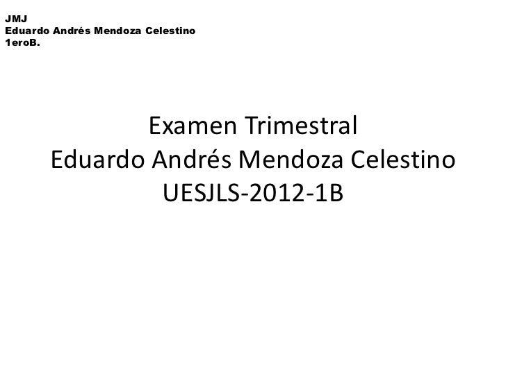 JMJEduardo Andrés Mendoza Celestino1eroB.              Examen Trimestral       Eduardo Andrés Mendoza Celestino           ...